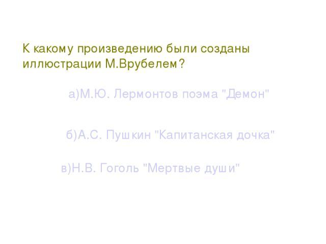 К какому произведению были созданы иллюстрации М.Врубелем? а)М.Ю. Лермонтов поэма