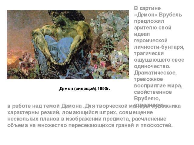 Демон (сидящий).1890г. В картине «Демон» Врубель предложил зрителю свой идеал героической личности-бунтаря, трагически ощущающего свое одиночество. Драматическое, тревожное восприятие мира, свойственное Врубелю, отразилось в работе над темой Демона …