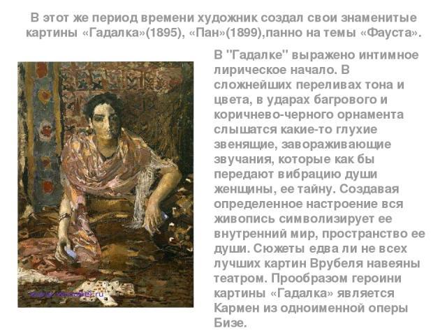В этот же период времени художник создал свои знаменитые картины «Гадалка»(1895), «Пан»(1899),панно на темы «Фауста». В