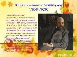 Илья Семёнович Остроухов (1858-1929) Принадлежит к замечательному поколению русс