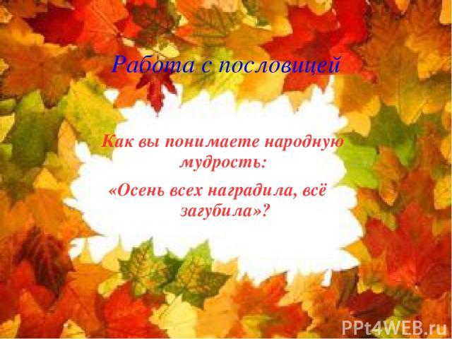 Работа с пословицей Как вы понимаете народную мудрость: «Осень всех наградила, всё загубила»?