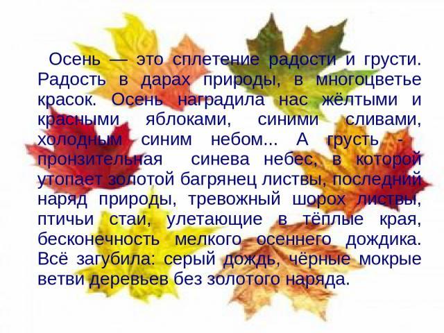 Осень — это сплетение радости и грусти. Радость в дарах природы, в многоцветье красок. Осень наградила нас жёлтыми и красными яблоками, синими сливами, холодным синим небом... А грусть - пронзительная синева небес, в которой утопает золотой багрянец…