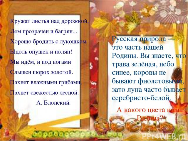 Кружат листья над дорожкой, Лем прозрачен и багрян... Хорошо бродить с лукошком Ыдоль опушек и полян! Мы идём, и под ногами Слышен шорох золотой. Пахнет влажными грибами, Пахнет свежестью лесной. А. Блонский. Русская природа — это часть нашей Родины…