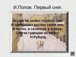 И.Попов. Первый снег. Ах, кто не любит первый снег В замерзших руслах тихих рек,