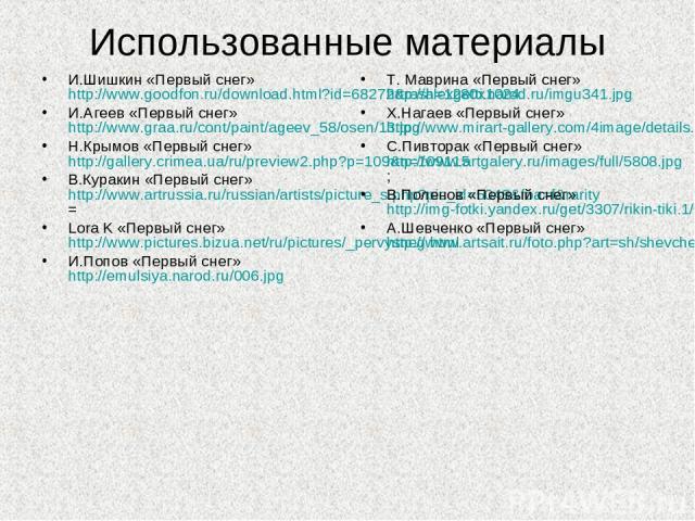 Использованные материалы И.Шишкин «Первый снег» http://www.goodfon.ru/download.html?id=68272&rash=1280x1024 И.Агеев «Первый снег» http://www.graa.ru/cont/paint/ageev_58/osen/13.jpg Н.Крымов «Первый снег» http://gallery.crimea.ua/ru/preview2.php?p=10…