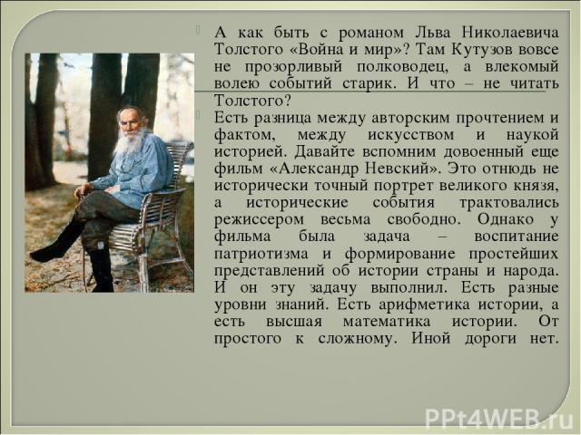 А как быть с романом Льва Николаевича Толстого «Война и мир»? Там Кутузов вовсе не прозорливый полководец, а влекомый волею событий старик. И что – не читать Толстого? Есть разница между авторским прочтением и фактом, между искусством и наукой истор…