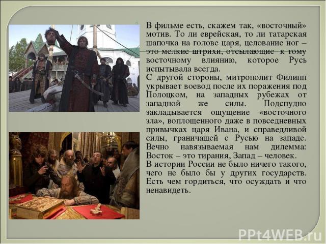 В фильме есть, скажем так, «восточный» мотив. То ли еврейская, то ли татарская шапочка на голове царя, целование ног – это мелкие штрихи, отсылающие к тому восточному влиянию, которое Русь испытывала всегда. С другой стороны, митрополит Филипп укрыв…
