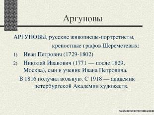 Аргуновы АРГУНОВЫ, русские живописцы-портретисты, крепостные графов Шереметевых: