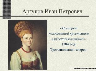 Аргунов Иван Петрович «Портрет неизвестной крестьянки в русском костюме». 1784 г