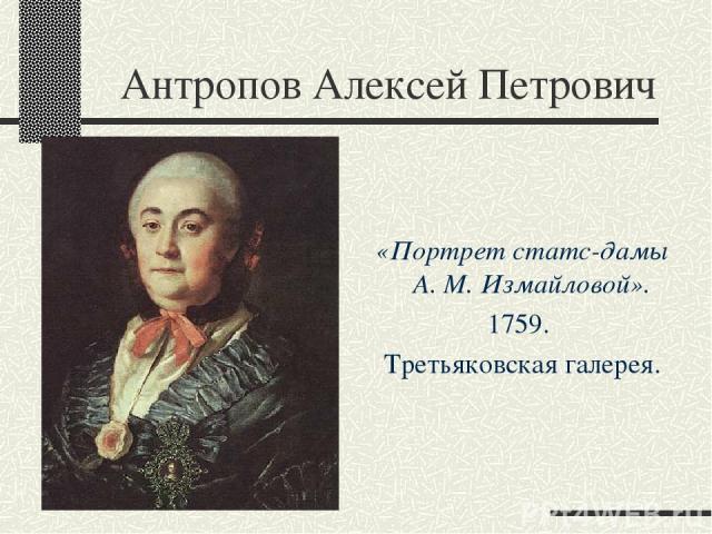 Антропов Алексей Петрович «Портрет статс-дамы А. М. Измайловой». 1759. Третьяковская галерея.