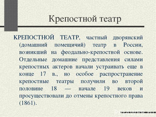 Крепостной театр KPЕПОСТНОЙ ТЕАТР, частный дворянский (домашний помещичий) театр в России, возникший на феодально-крепостной основе. Отдельные домашние представления силами крепостных актеров начали устраивать еще в конце 17 в., но особое распростра…