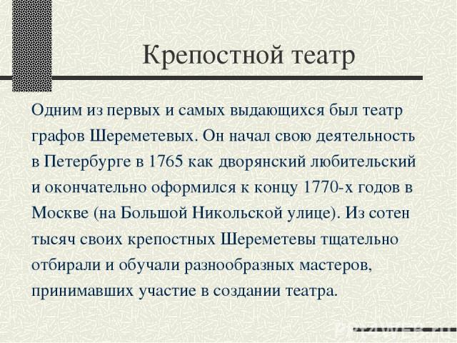 Крепостной театр Одним из первых и самых выдающихся был театр графов Шереметевых. Он начал свою деятельность в Петербурге в 1765 как дворянский любительский и окончательно оформился к концу 1770-х годов в Москве (на Большой Никольской улице). Из сот…