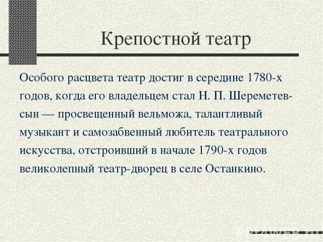 Крепостной театр Особого расцвета театр достиг в середине 1780-х годов, когда его владельцем стал Н. П. Шереметев- сын — просвещенный вельможа, талантливый музыкант и самозабвенный любитель театрального искусства, отстроивший в начале 1790-х годов в…