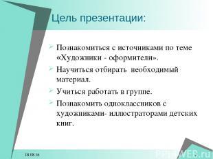 * * Цель презентации: Познакомиться с источниками по теме «Художники - оформител