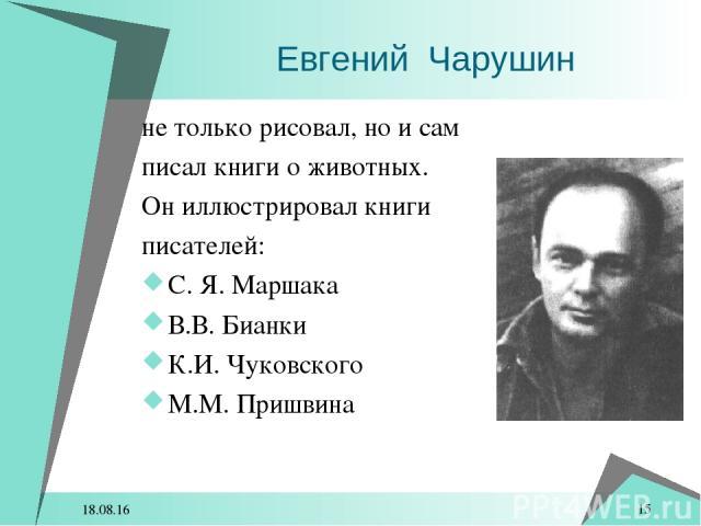 * * не только рисовал, но и сам писал книги о животных. Он иллюстрировал книги писателей: С. Я. Маршака В.В. Бианки К.И. Чуковского М.М. Пришвина Евгений Чарушин