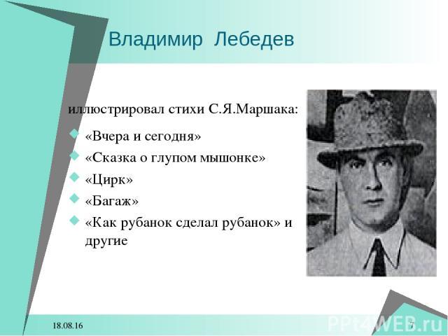 * * Владимир Лебедев иллюстрировал стихи С.Я.Маршака: «Вчера и сегодня» «Сказка о глупом мышонке» «Цирк» «Багаж» «Как рубанок сделал рубанок» и другие