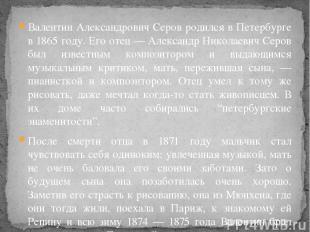 Валентин Александрович Серов родился в Петербурге в 1865 году. Его отец — Алекса