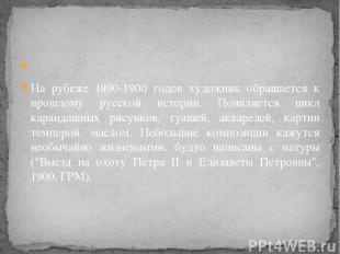 На рубеже 1890-1900 годов художник обращается к прошлому русской истории. Появ