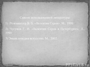 Список использованной литературы: 1) Розенвассер В. Б. «Валентин Серов». М., 199
