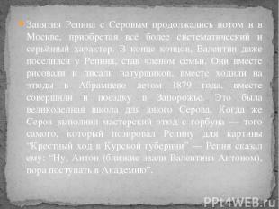 Занятия Репина с Серовым продолжались потом и в Москве, приобретая всё более сис