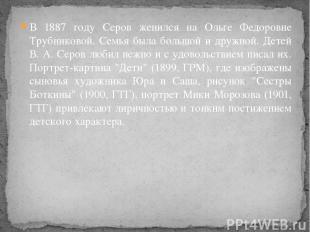 В 1887 году Серов женился на Ольге Федоровне Трубниковой. Семья была большой и д