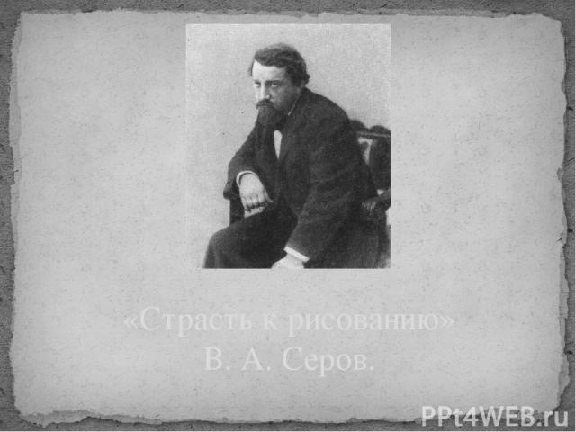 «Страсть к рисованию» В. А. Серов.