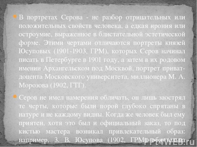 В портретах Серова - не разбор отрицательных или положительных свойств человека, а едкая ирония или остроумие, выраженное в блистательной эстетической форме. Этими чертами отличаются портреты князей Юсуповых (1901-1903, ГРМ), которых Серов начинал п…