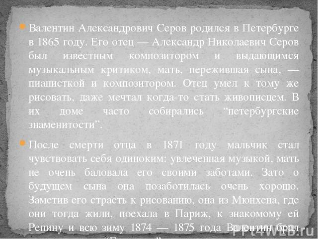 Валентин Александрович Серов родился в Петербурге в 1865 году. Его отец — Александр Николаевич Серов был известным композитором и выдающимся музыкальным критиком, мать, пережившая сына, — пианисткой и композитором. Отец умел к тому же рисовать, даже…