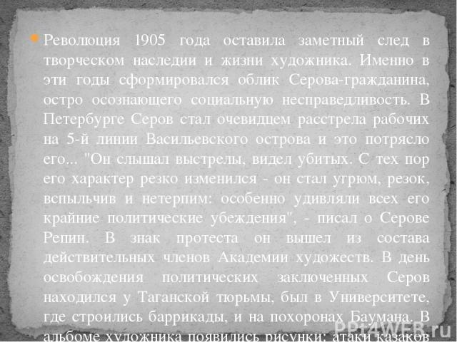 Революция 1905 года оставила заметный след в творческом наследии и жизни художника. Именно в эти годы сформировался облик Серова-гражданина, остро осознающего социальную несправедливость. В Петербурге Серов стал очевидцем расстрела рабочих на 5-й ли…