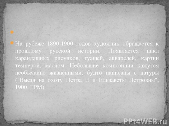 На рубеже 1890-1900 годов художник обращается к прошлому русской истории. Появляется цикл карандашных рисунков, гуашей, акварелей, картин темперой, маслом. Небольшие композиции кажутся необычайно жизненными, будто написаны с натуры (