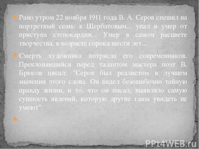 Рано утром 22 ноября 1911 года В. А. Серов спешил на портретный сеанс к Щербатовым... упал и умер от приступа стенокардии... Умер в самом расцвете творчества, в возрасте сорока шести лет... Смерть художника потрясла его современников. Преклонявшийся…