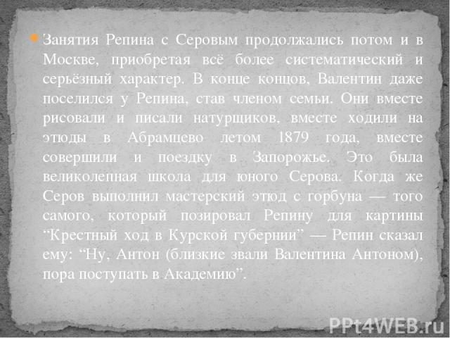 Занятия Репина с Серовым продолжались потом и в Москве, приобретая всё более систематический и серьёзный характер. В конце концов, Валентин даже поселился у Репина, став членом семьи. Они вместе рисовали и писали натурщиков, вместе ходили на этюды в…