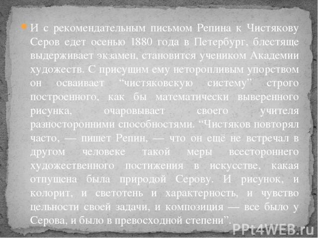 """И с рекомендательным письмом Репина к Чистякову Серов едет осенью 1880 года в Петербург, блестяще выдерживает экзамен, становится учеником Академии художеств. С присущим ему неторопливым упорством он осваивает """"чистяковскую систему"""" строго построенн…"""