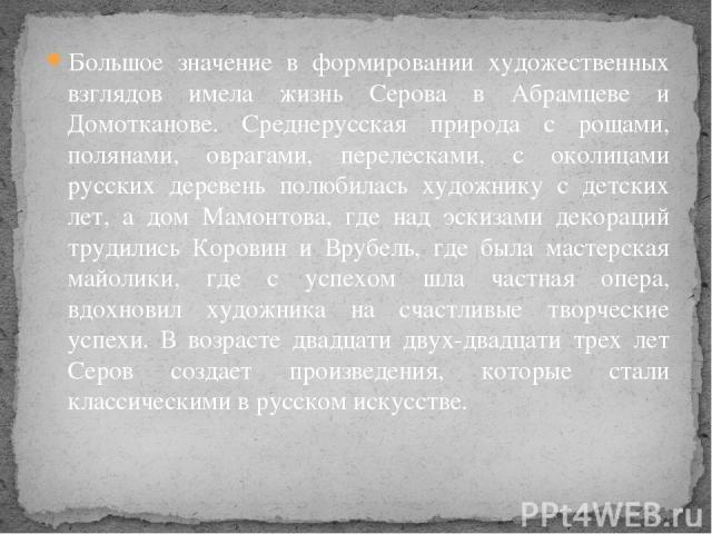 Большое значение в формировании художественных взглядов имела жизнь Серова в Абрамцеве и Домотканове. Среднерусская природа с рощами, полянами, оврагами, перелесками, с околицами русских деревень полюбилась художнику с детских лет, а дом Мамонтова, …