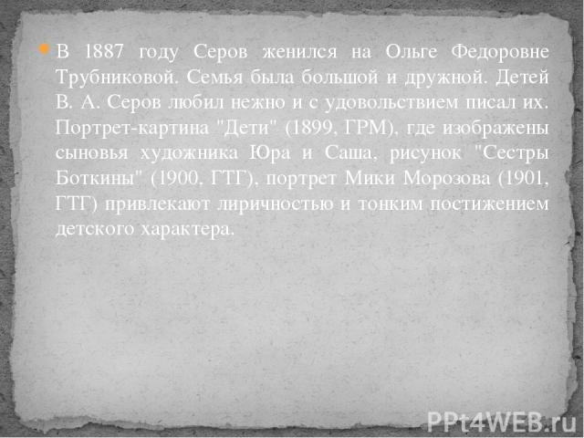В 1887 году Серов женился на Ольге Федоровне Трубниковой. Семья была большой и дружной. Детей В. А. Серов любил нежно и с удовольствием писал их. Портрет-картина
