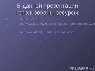 В данной презентации использованы ресурсы: http://vserov.ru/ http://www.krugosve