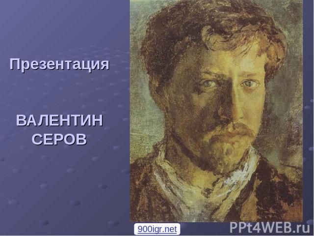 Презентация ВАЛЕНТИН СЕРОВ 900igr.net