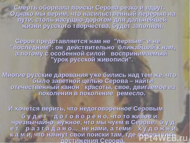 Смерть оборвала поиски Серова резко и вдруг. Однако мы верим, что насильственный перерыв на пути, столь насущно-дорогом для дальнейшей жизни русского творчества, будет заполнен. Серов представляется нам не