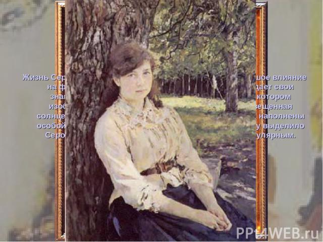 Жизнь Серова в Абрамцеве и Домотканове оказала большое влияние на формирование его, как художника. Здесь он создает свои знаменитые портреты -