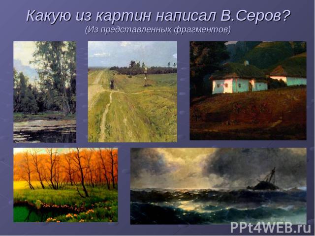 Какую из картин написал В.Серов? (Из представленных фрагментов)