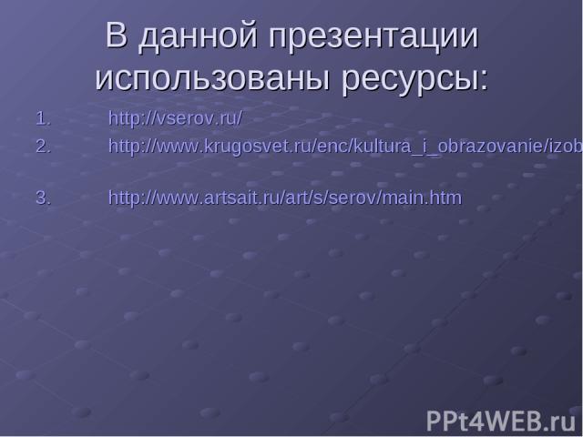 В данной презентации использованы ресурсы: http://vserov.ru/ http://www.krugosvet.ru/enc/kultura_i_obrazovanie/izobrazitelnoe_iskusstvo/SEROV_VALENTIN_ALEKSANDROVICH.html http://www.artsait.ru/art/s/serov/main.htm