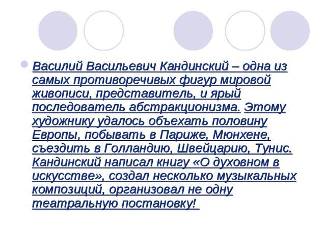 Василий Васильевич Кандинский – одна из самых противоречивых фигур мировой живописи, представитель, и ярый последователь абстракционизма. Этому художнику удалось объехать половину Европы, побывать в Париже, Мюнхене, съездить в Голландию, Швейцарию, …