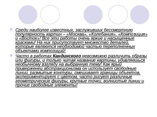 Среди наиболее известных, заслуживших бессмертную популярность картин – «Москва», «Колебания», «Композиция» и «Восток»! Все эти работы очень яркие и насыщенные красками! На них присутствует множество деталей, которые являются необходимой частью пере…