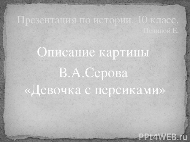 Описание картины В.А.Серова «Девочка с персиками» Презентация по истории. 10 класс. Пениной Е.