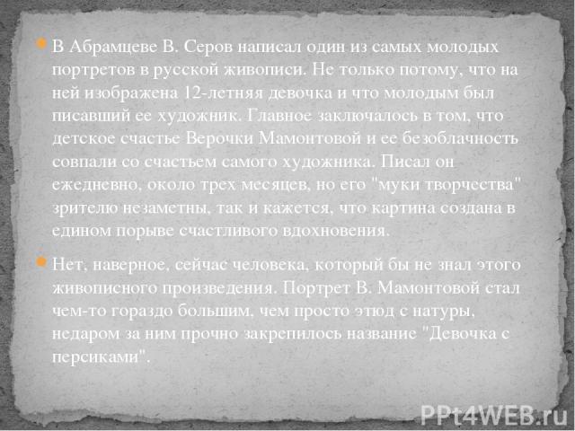 В Абрамцеве В. Серов написал один из самых молодых портретов в русской живописи. Не только потому, что на ней изображена 12-летняя девочка и что молодым был писавший ее художник. Главное заключалось в том, что детское счастье Верочки Мамонтовой и ее…