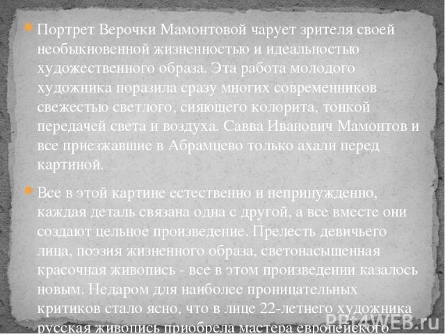 Портрет Верочки Мамонтовой чарует зрителя своей необыкновенной жизненностью и идеальностью художественного образа. Эта работа молодого художника поразила сразу многих современников свежестью светлого, сияющего колорита, тонкой передачей света и возд…