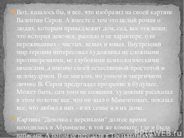 Вот, казалось бы, и все, что изобразил на своей картине Валентин Серов. А вместе с тем это целый роман о людях, которым принадлежит дом, сад, все эти вещи; это история девочки, рассказ о ее характере, о ее переживаниях - чистых, ясных и юных. Внутре…