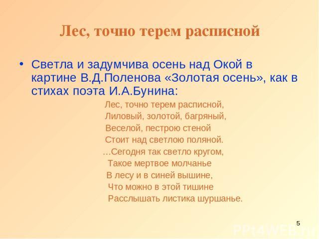 * Лес, точно терем расписной Светла и задумчива осень над Окой в картине В.Д.Поленова «Золотая осень», как в стихах поэта И.А.Бунина: Лес, точно терем расписной, Лиловый, золотой, багряный, Веселой, пестрою стеной Стоит над светлою поляной. …Сегодня…