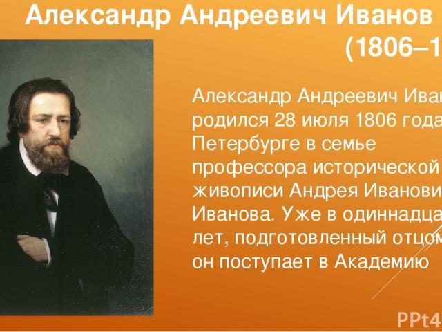 Александр Андреевич Иванов (1806–1858) Александр Андреевич Иванов родился 28 июля 1806 года в Петербурге в семье профессора исторической живописи Андрея Ивановича Иванова. Уже в одиннадцать лет, подготовленный отцом, он поступает в Академию