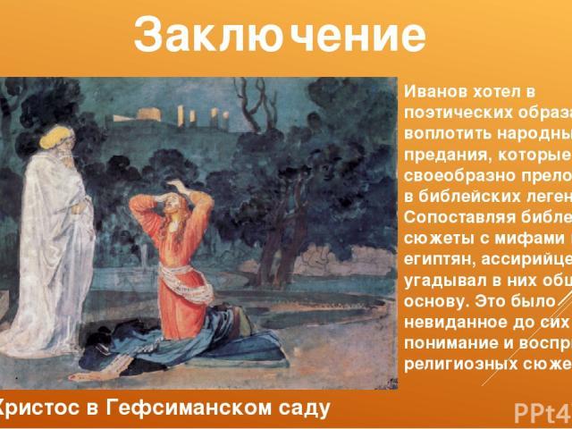 Заключение Христос в Гефсиманском саду Иванов хотел в поэтических образах воплотить народные предания, которые своеобразно преломились в библейских легендах. Сопоставляя библейские сюжеты с мифами греков, египтян, ассирийцев, он угадывал в них общую…